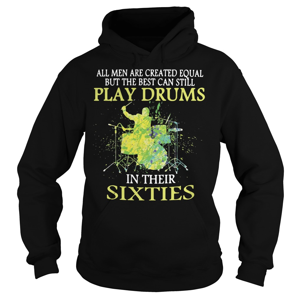 All men are created equal but the best can still play drums in their sixties Hoodie