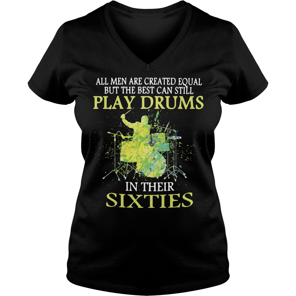 All men are created equal but the best can still play drums in their sixties V-neck T-shirt