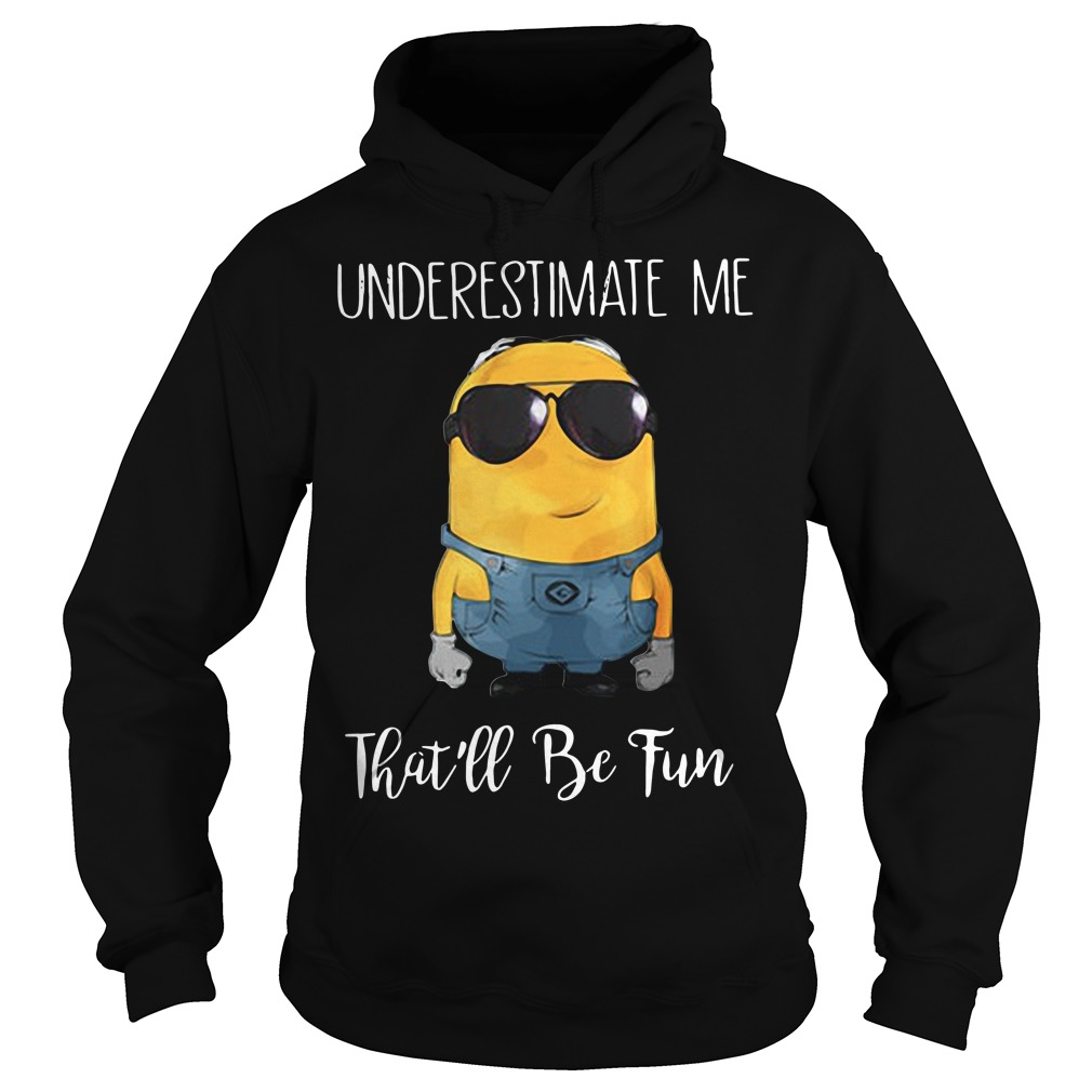 Minions underestimate me that'll be fun Hoodie