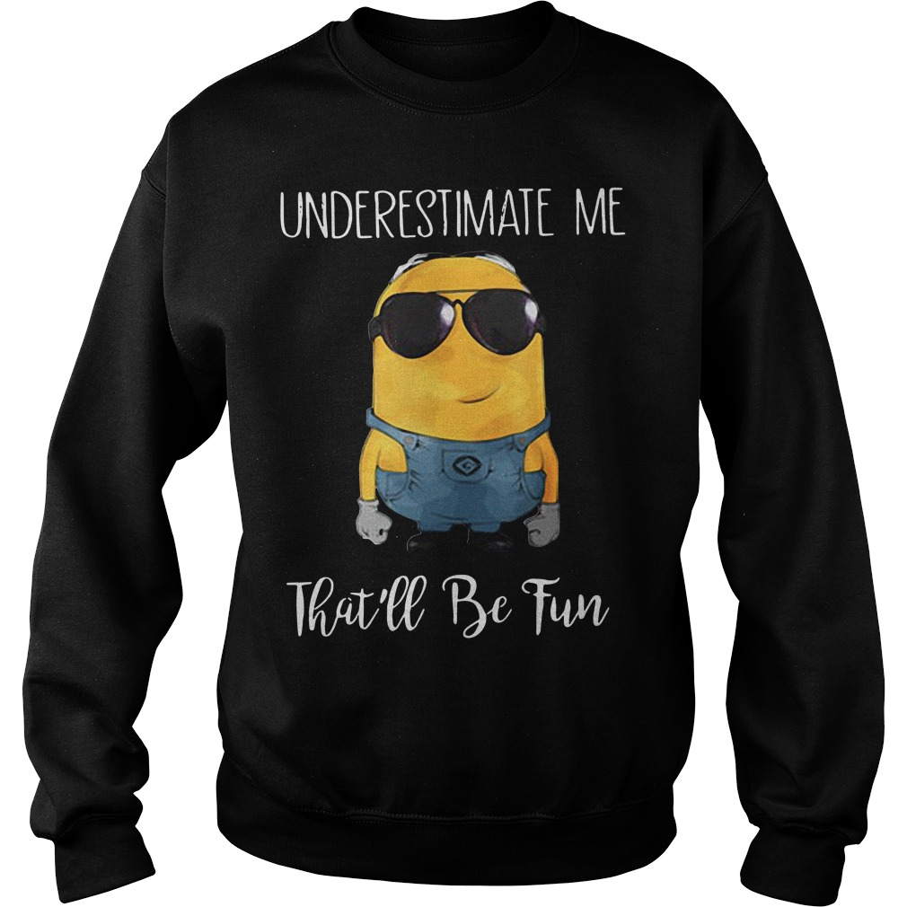 Minions underestimate me that'll be fun Sweater