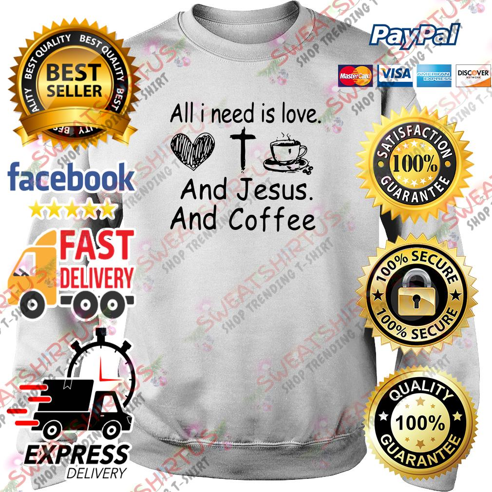All I need is love and Jesus and coffee Sweater