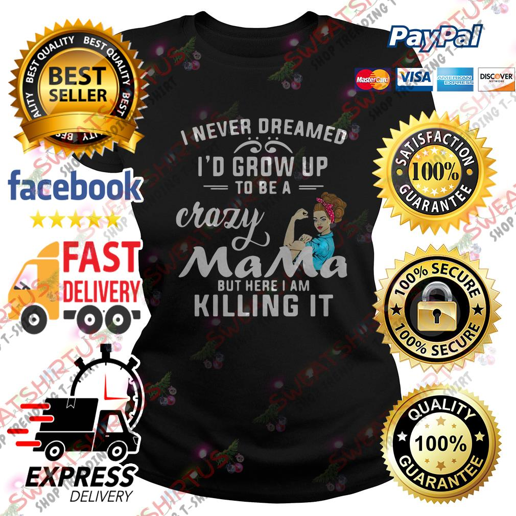 I never dreamed I'd grow up to be a crazy mama but here I am killing it Ladies Tee