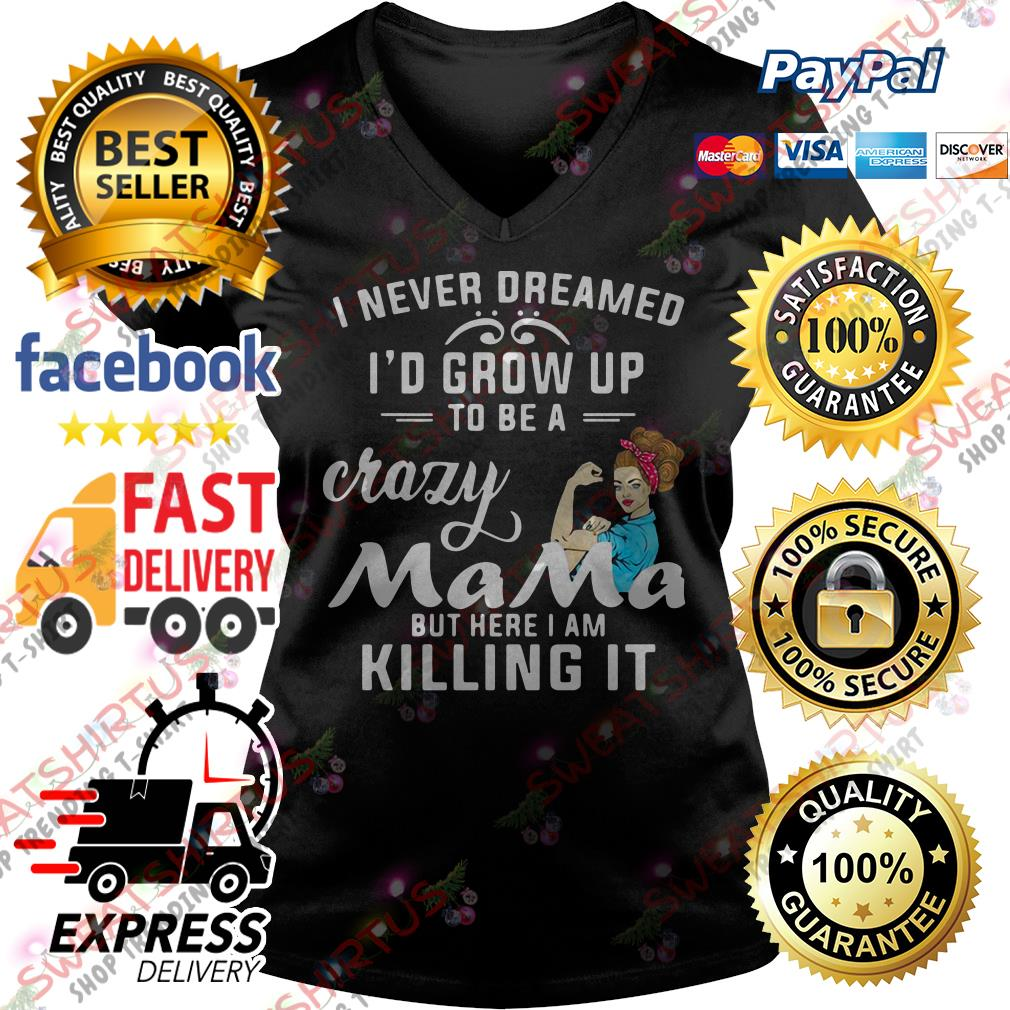 I never dreamed I'd grow up to be a crazy mama but here I am killing it V-neck T-shirt