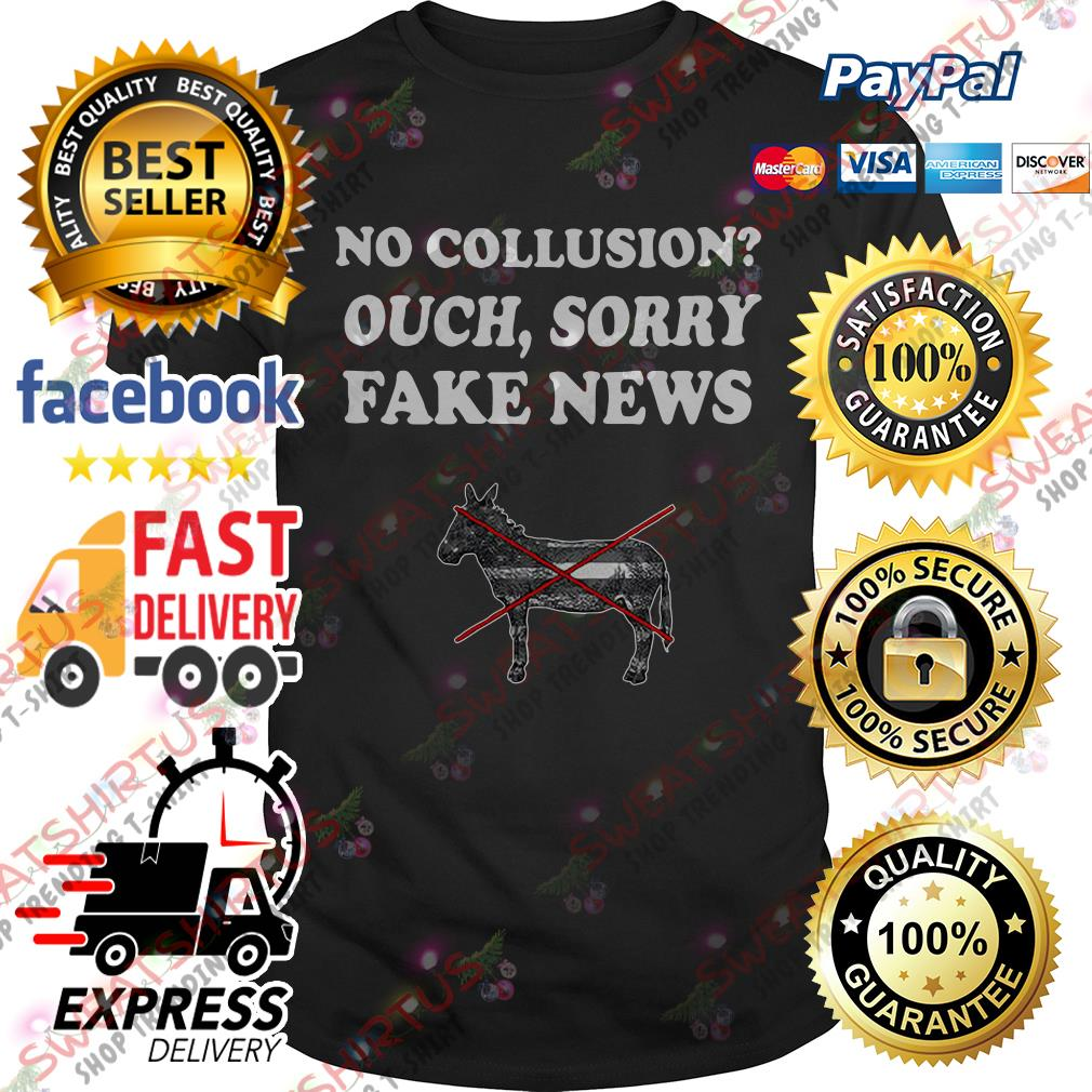 No collusion ouch sorry fake news shirt