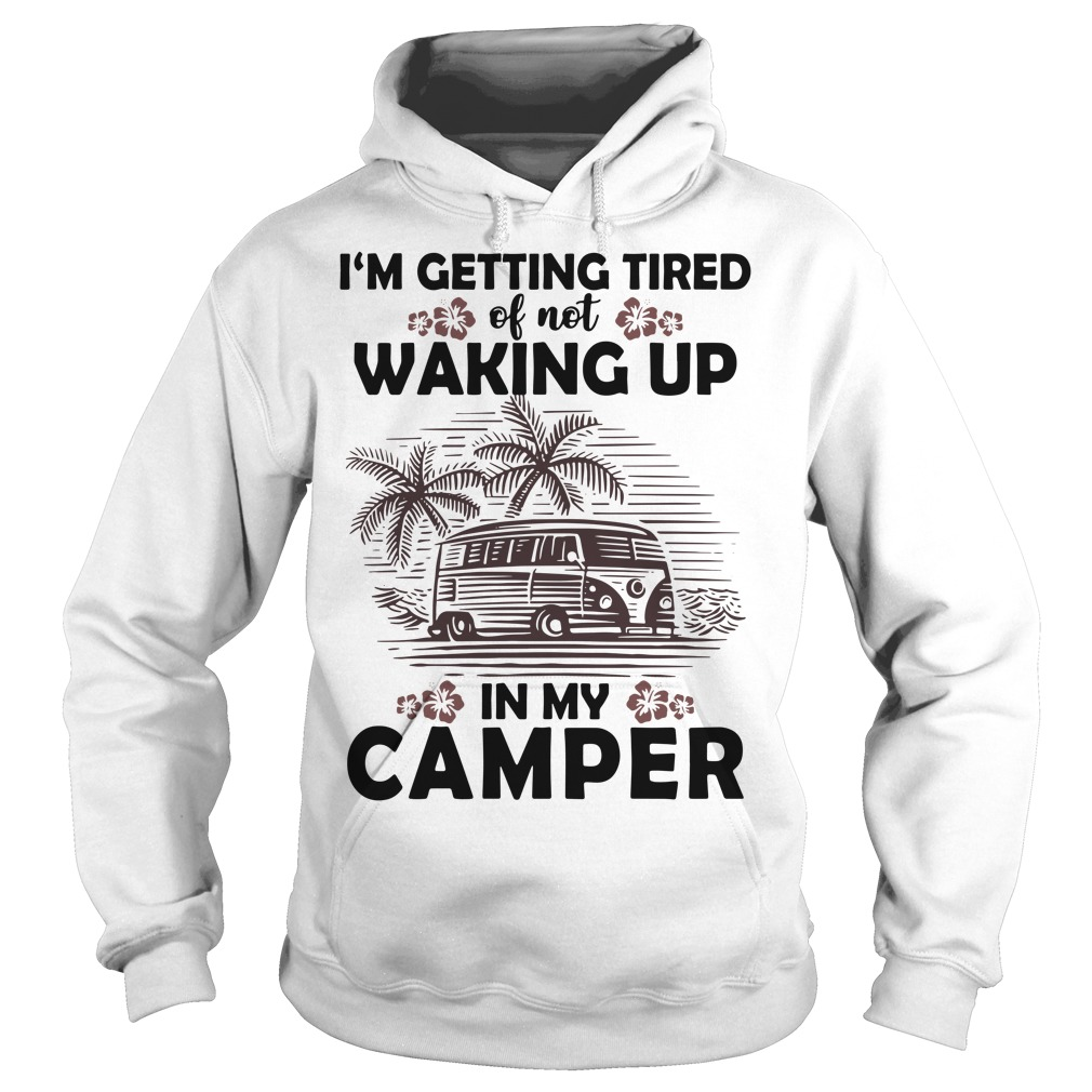 Official I'm getting tired of not waking up in my camper Hoodie