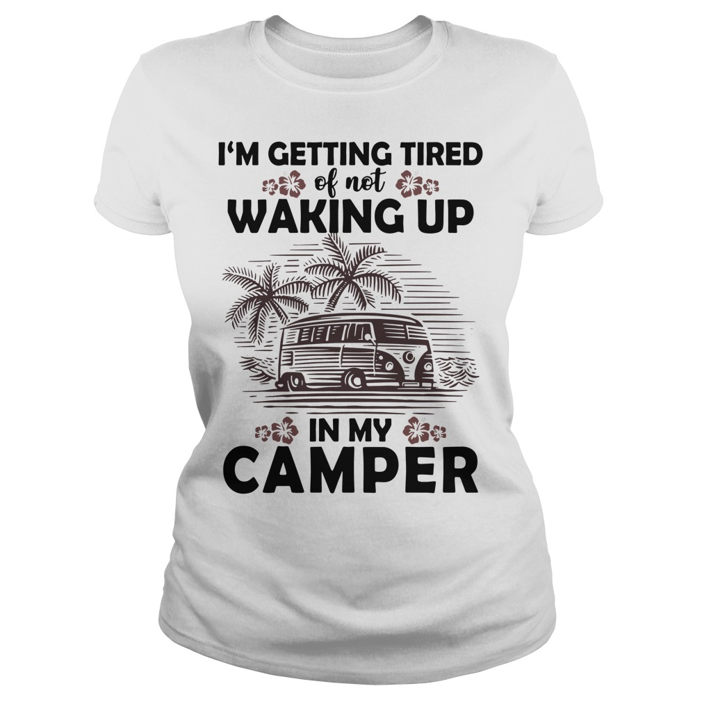 Official I'm getting tired of not waking up in my camper Ladies Tee
