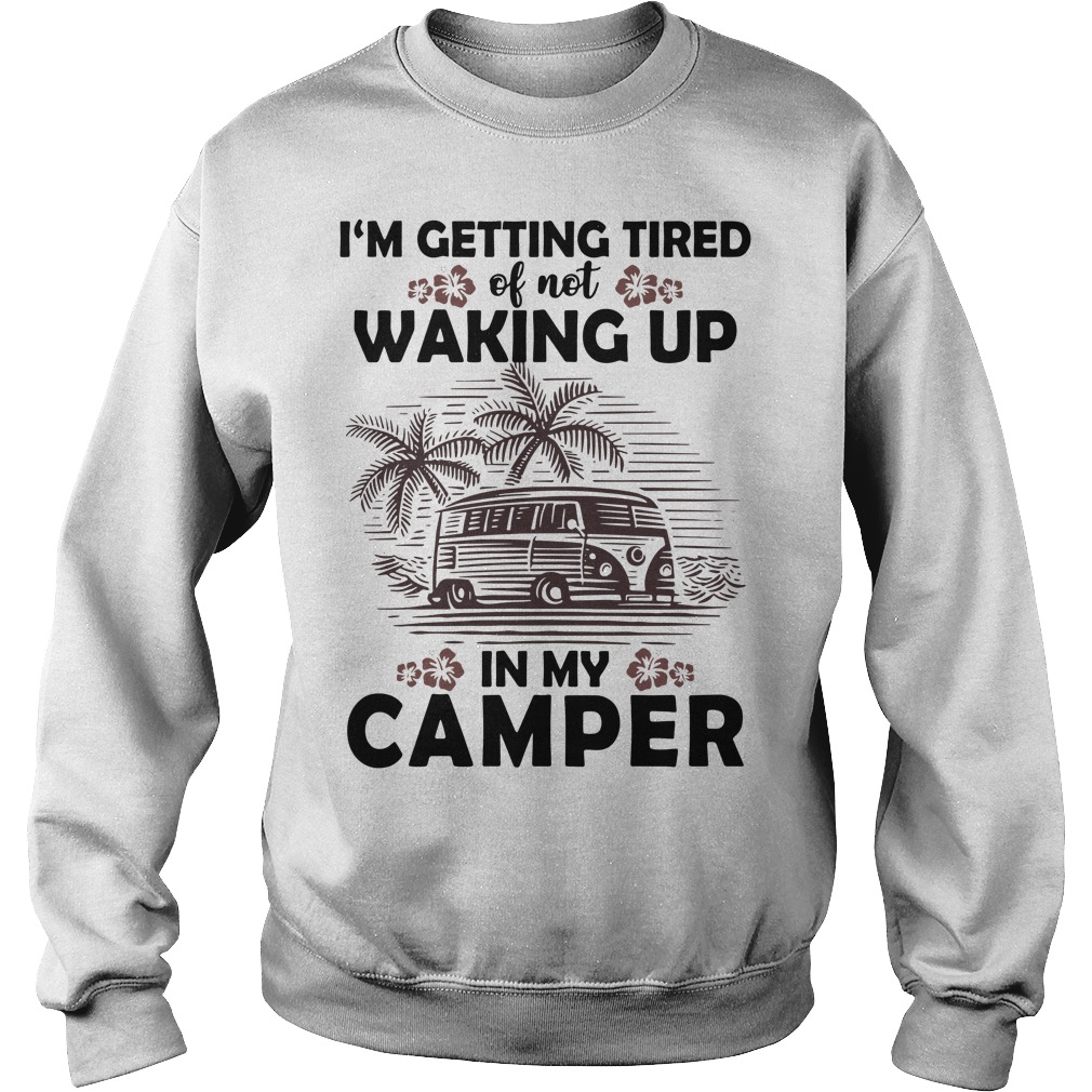 Official I'm getting tired of not waking up in my camper Sweater