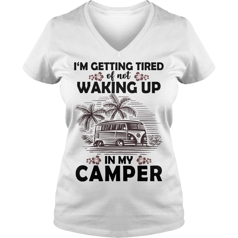 Official I'm getting tired of not waking up in my camper V-neck T-shirt