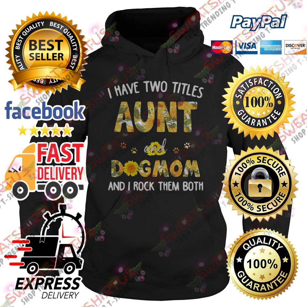 Official Sunflower I have two titles aunt and dog mom and I rock them both Hoodie