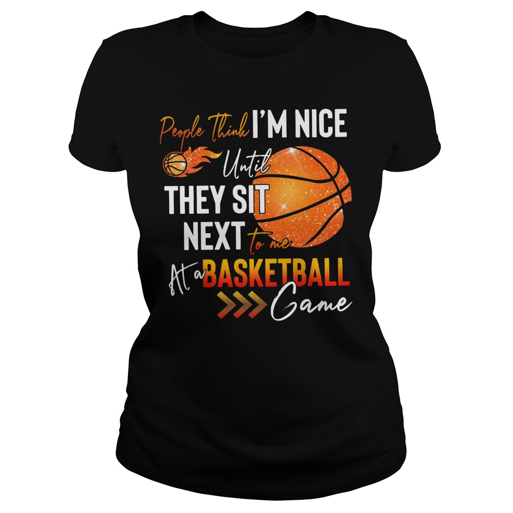 People think I'm nice until they sit next to me at a basketball game Ladies Tee