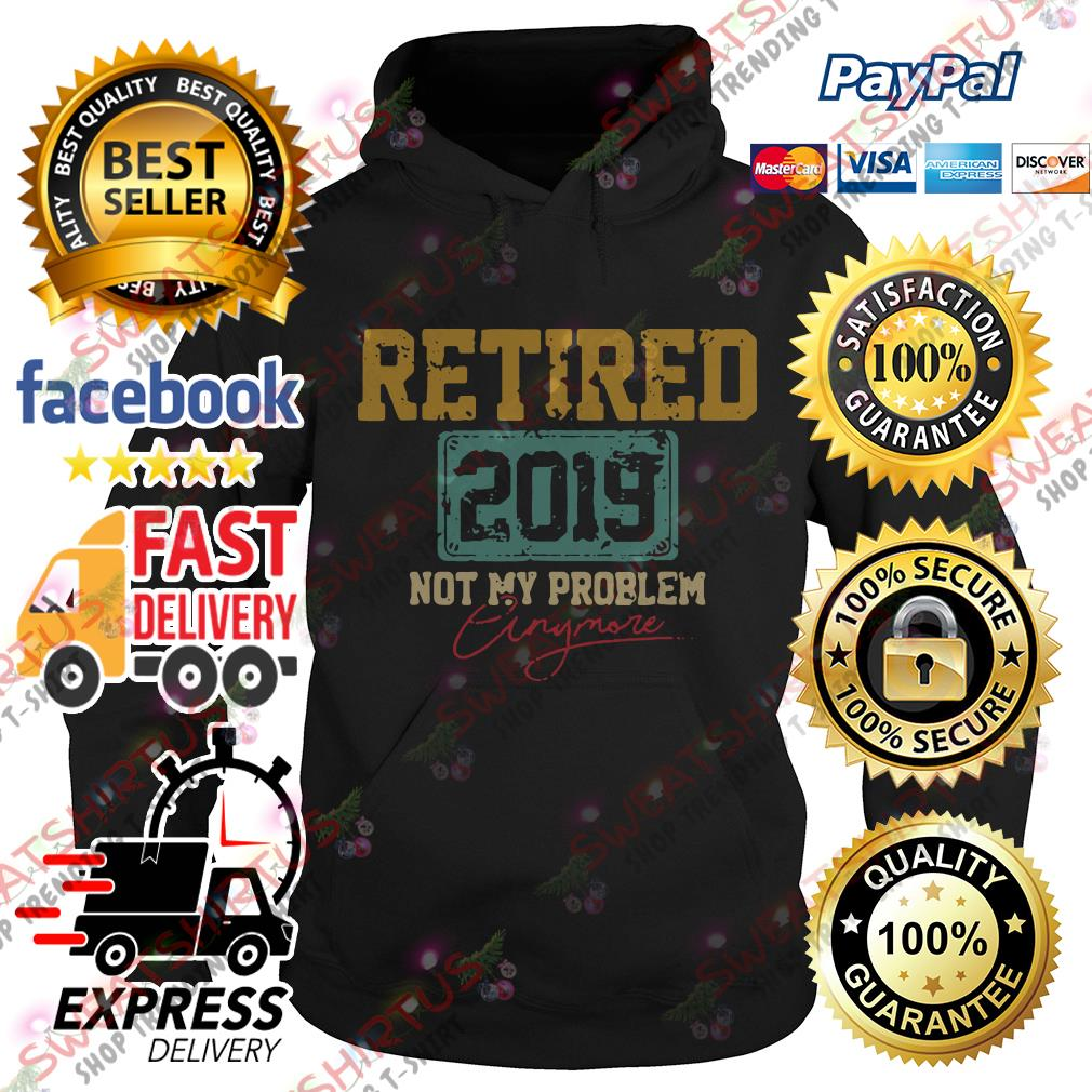Retired 2019 not my problem anymore Hoodie