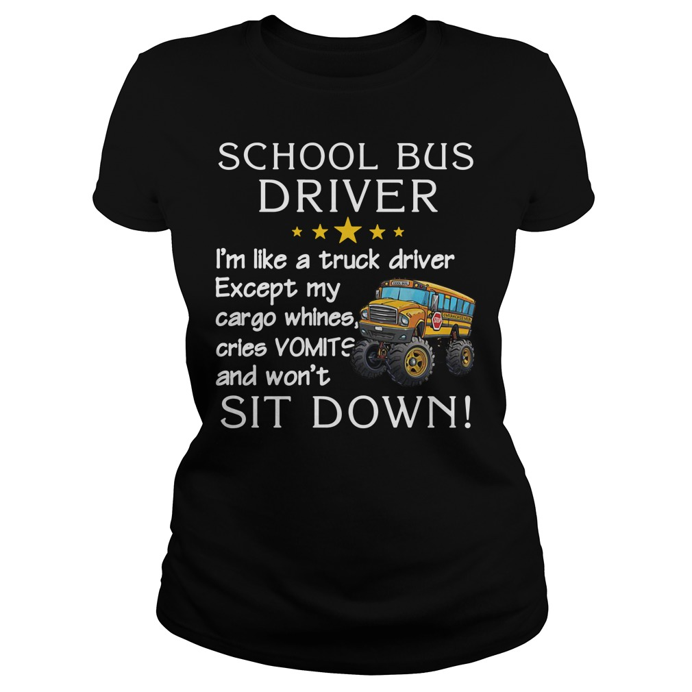 School bus driver I'm like a truck driver except my cargo whines cries vomits and won't sit down Ladies Tee