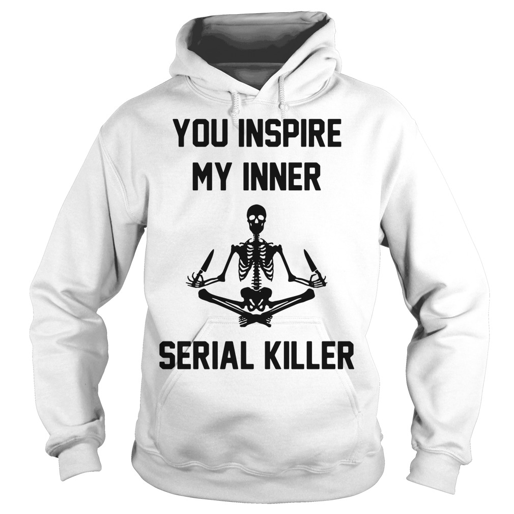 Skeleton you inspire my inner serial killer Hoodie