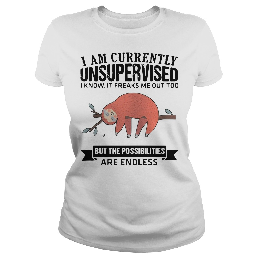 Sloth I am currently unsupervised I know it freaks me out too but the possibilities are endless Ladies Tee