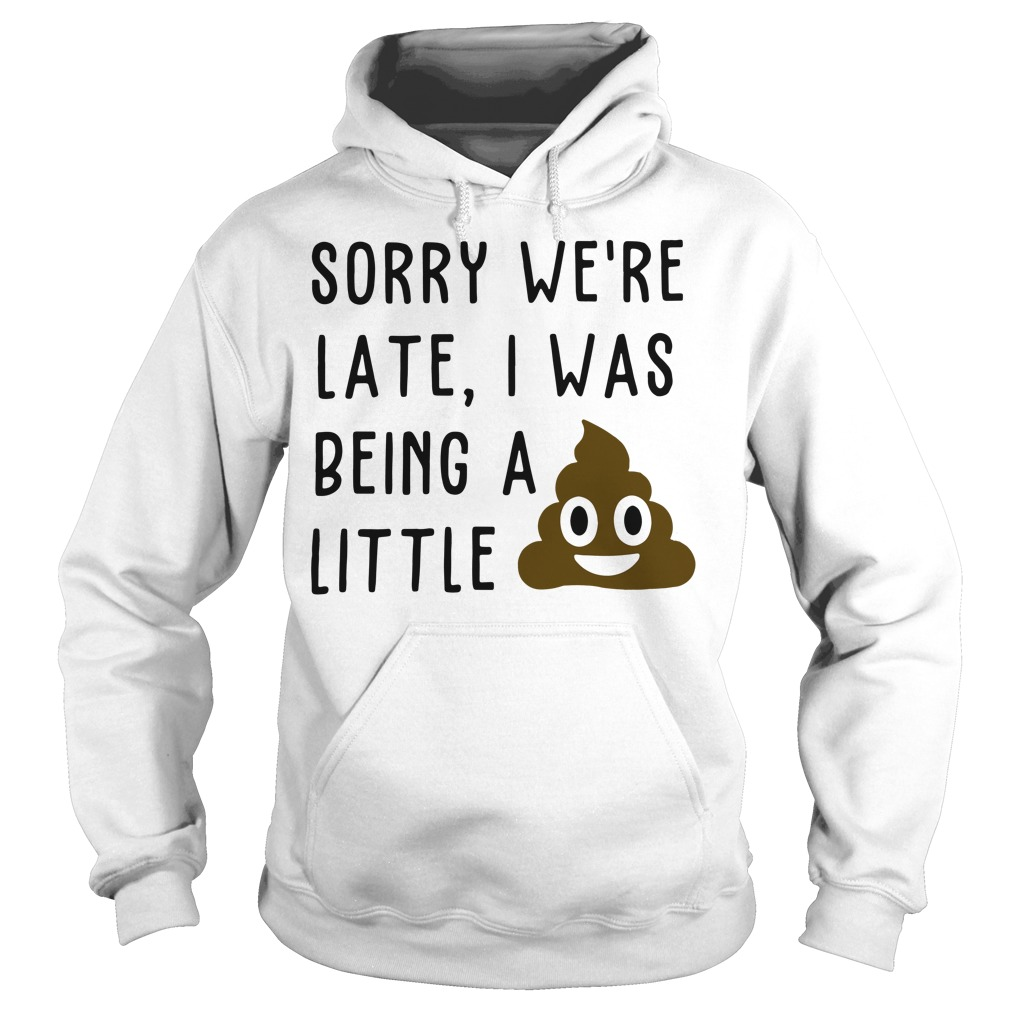Sorry we're late I was being a little shit poop turd smiley Hoodie