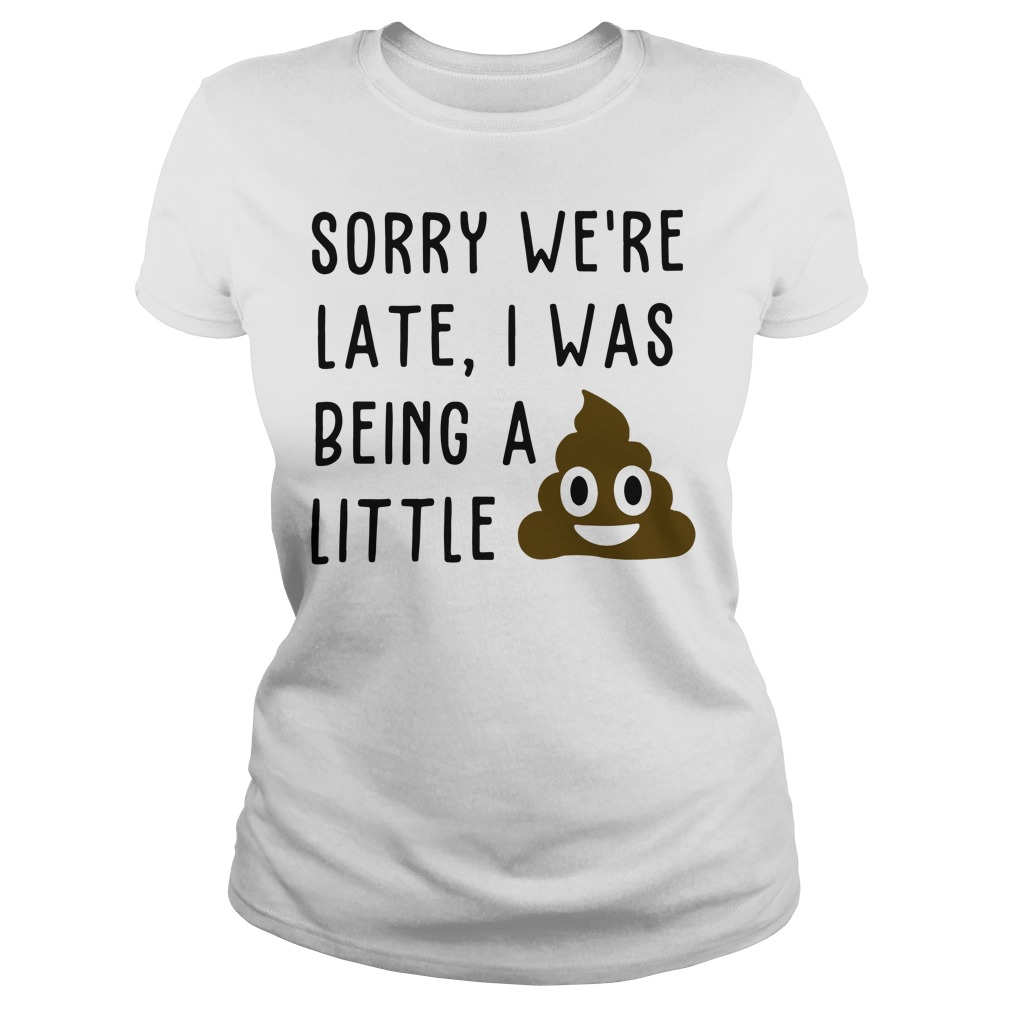 Sorry we're late I was being a little shit poop turd smiley Ladies Tee
