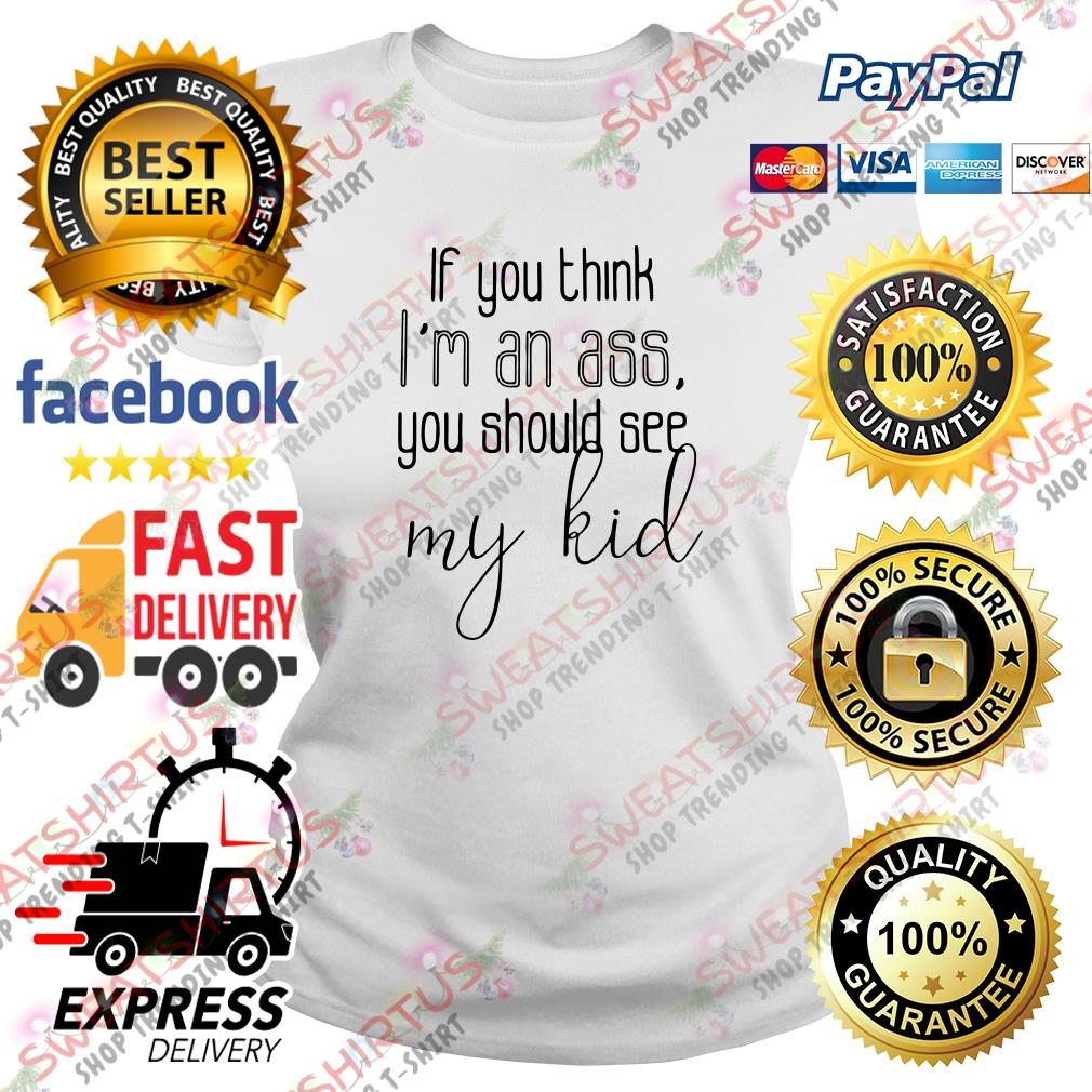 If you think I'm an ass you should see my kid Ladies Tee