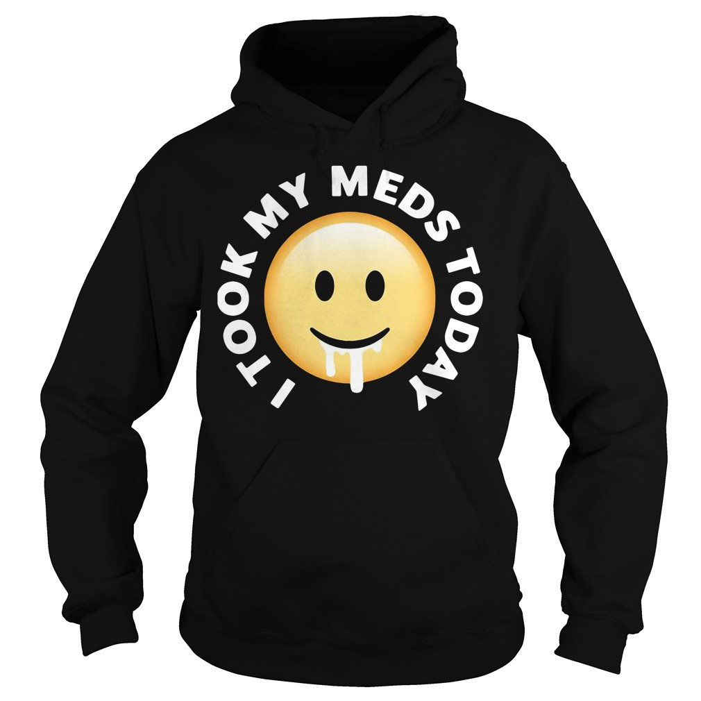I took my meds today Hoodie