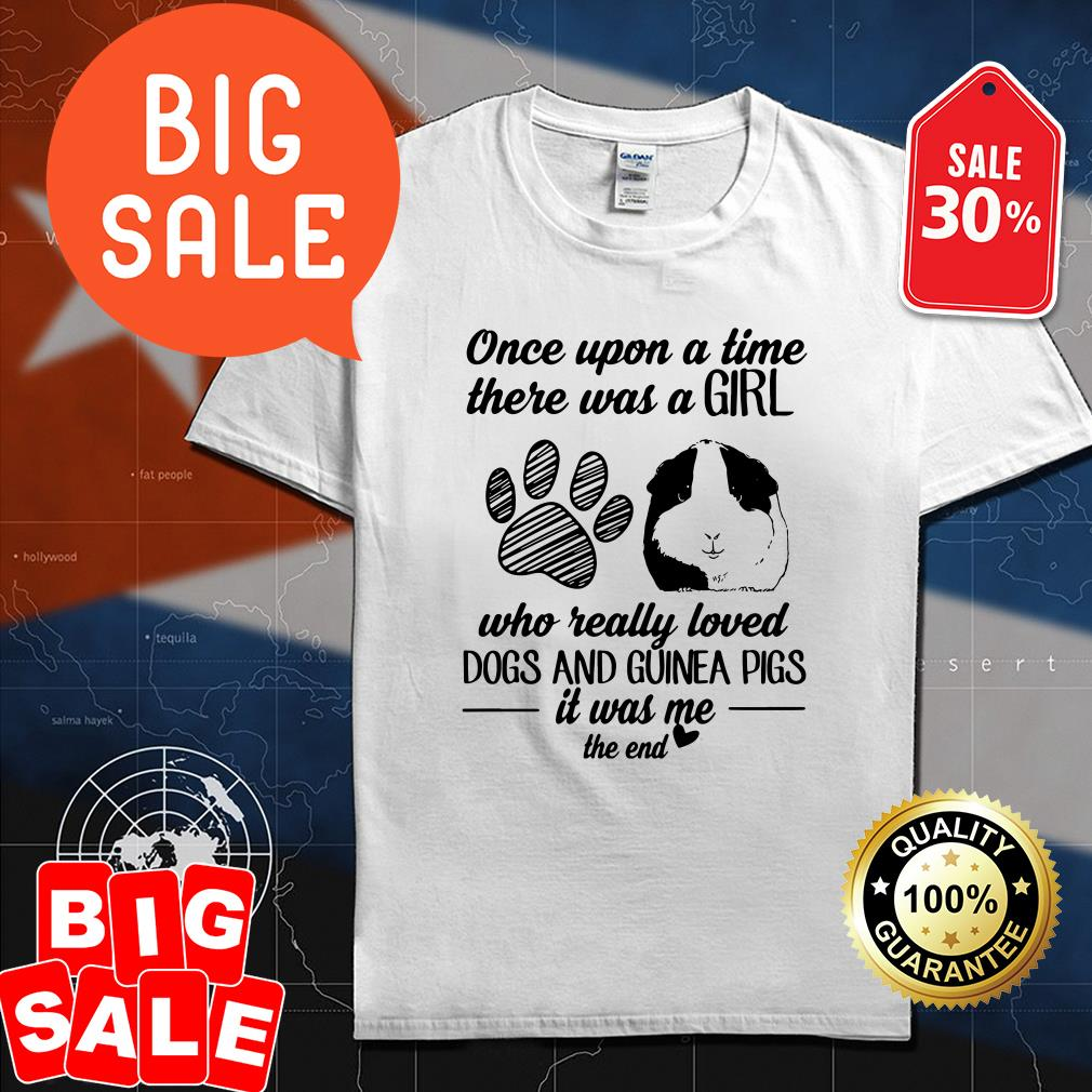 Once upon a time there was a girl who really loved dogs and guinea pigs it was me the end shirt