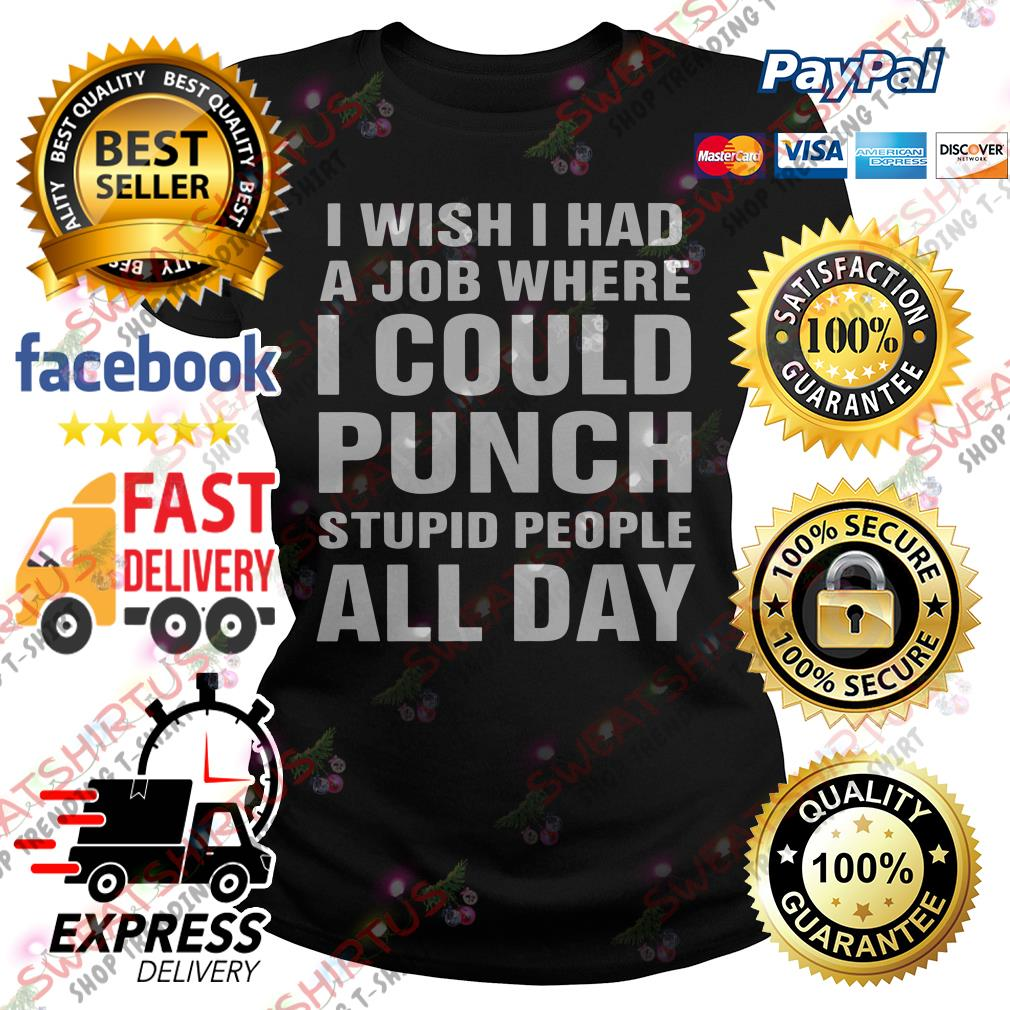 I wish I had a job where I could punch stupid people all day Ladies Tee