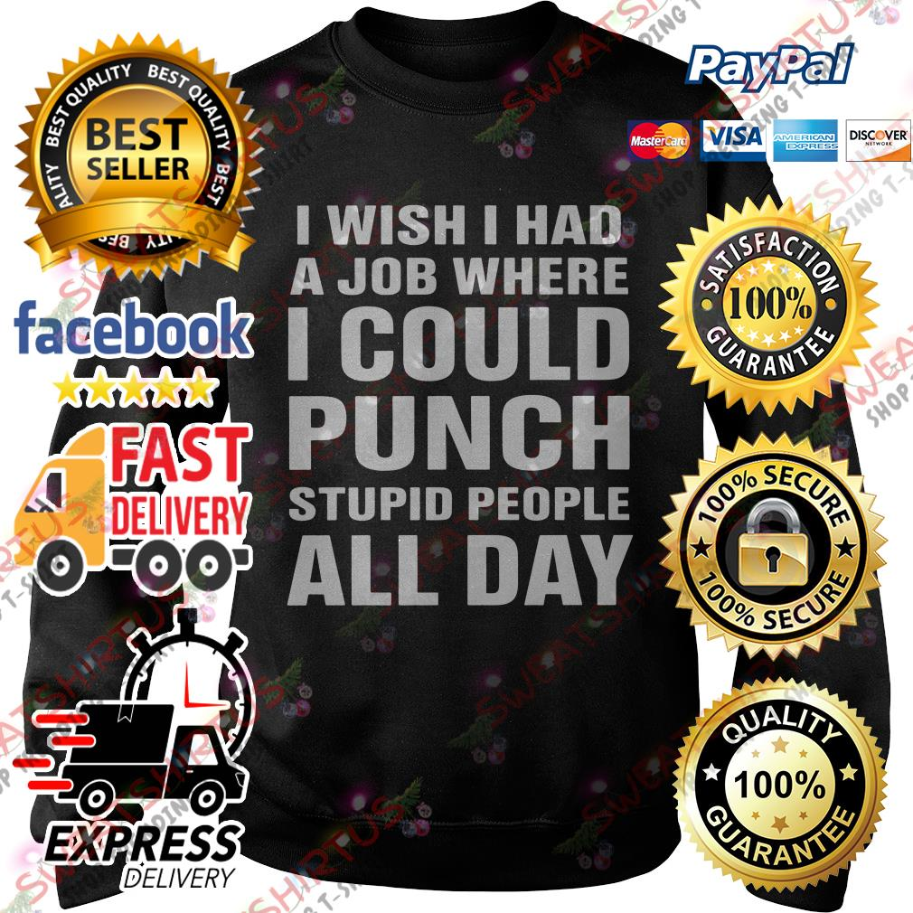 I wish I had a job where I could punch stupid people all day Sweater