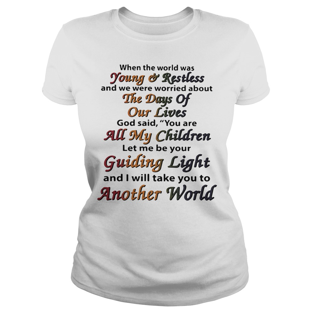 When the world was young and restless and we were worried about the days of our lives Ladies Tee