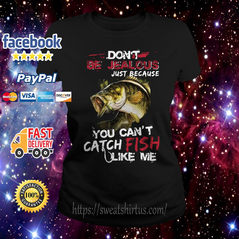 Don't be jealous just because you can't catch fish like me Ladies Tee