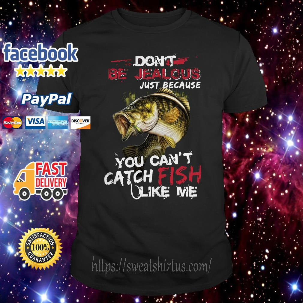 Don't be jealous just because you can't catch fish like me shirt