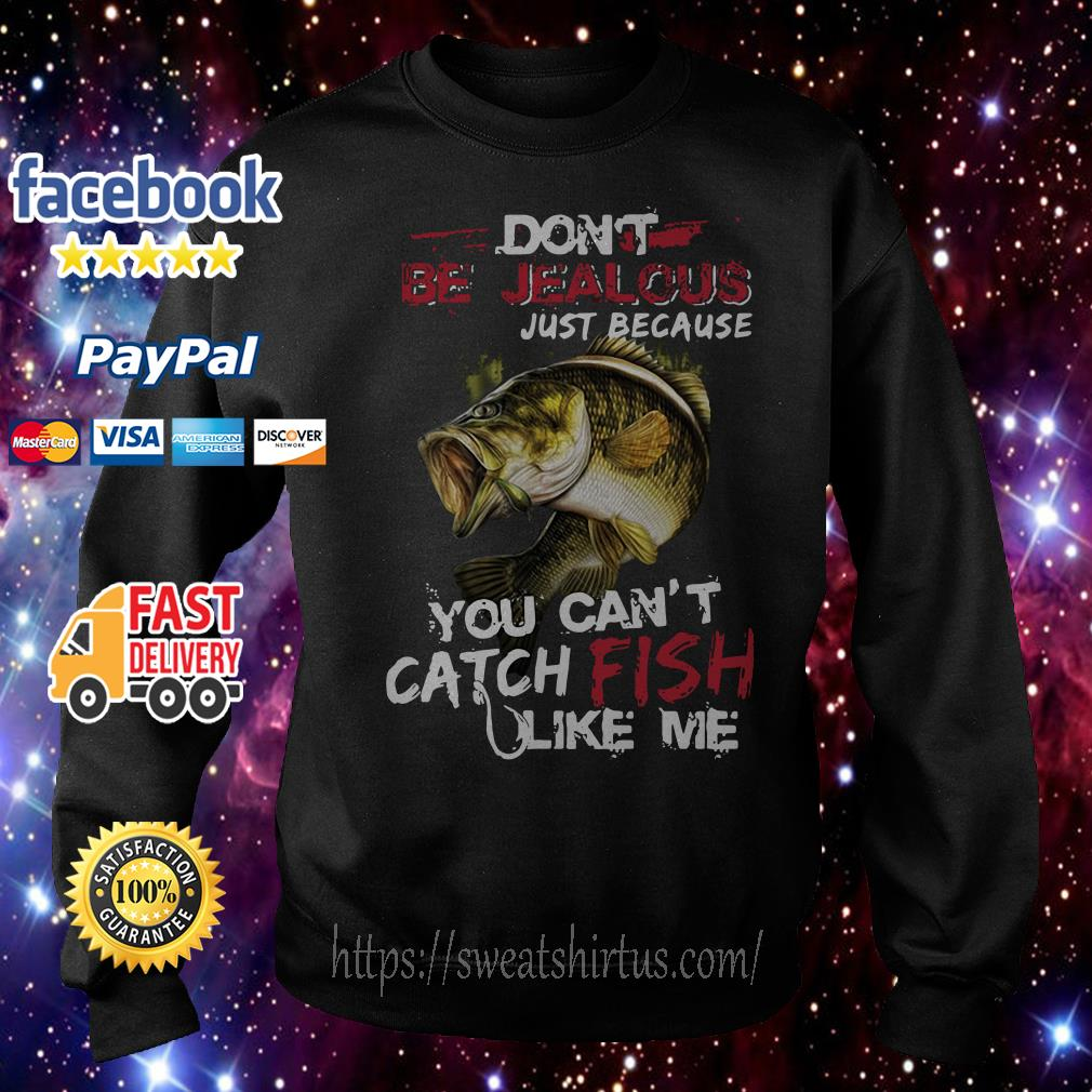 Don't be jealous just because you can't catch fish like me Sweater
