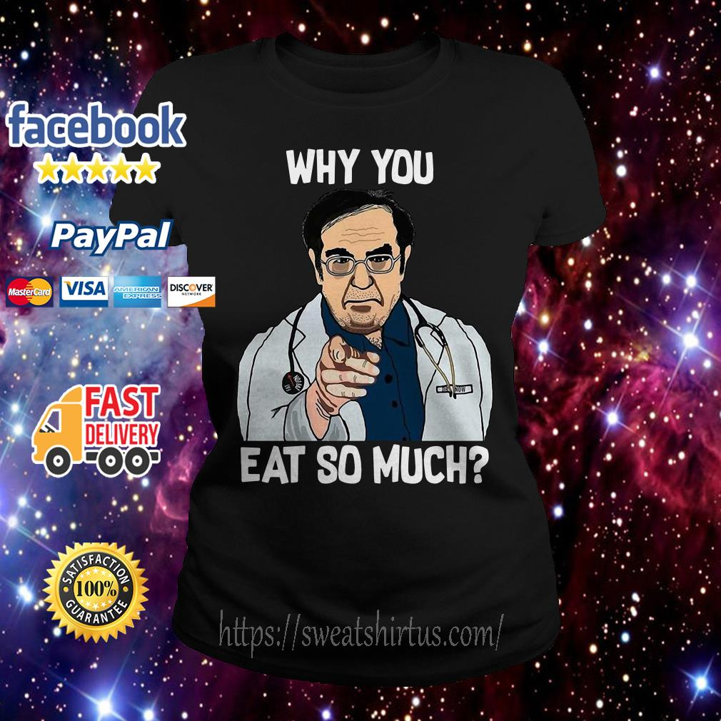 Dr Nowzaradan why you eat so much Ladies Tee
