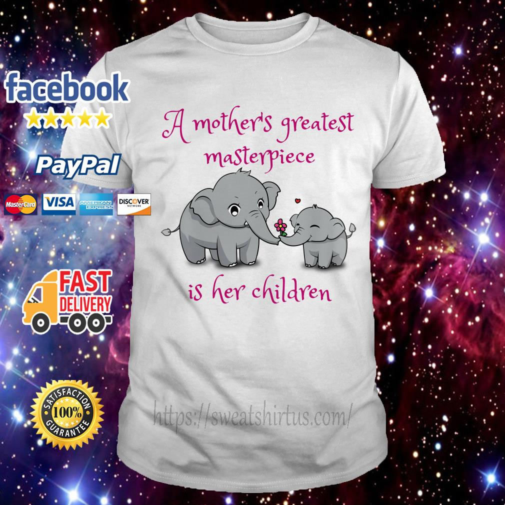 Elephants A mother's greatest masterpiece is her children shirt