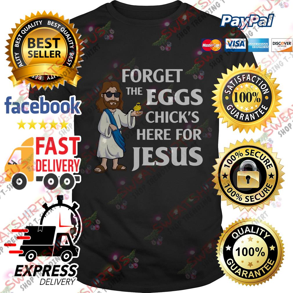 Forget the eggs chick's here for Jesus shirt