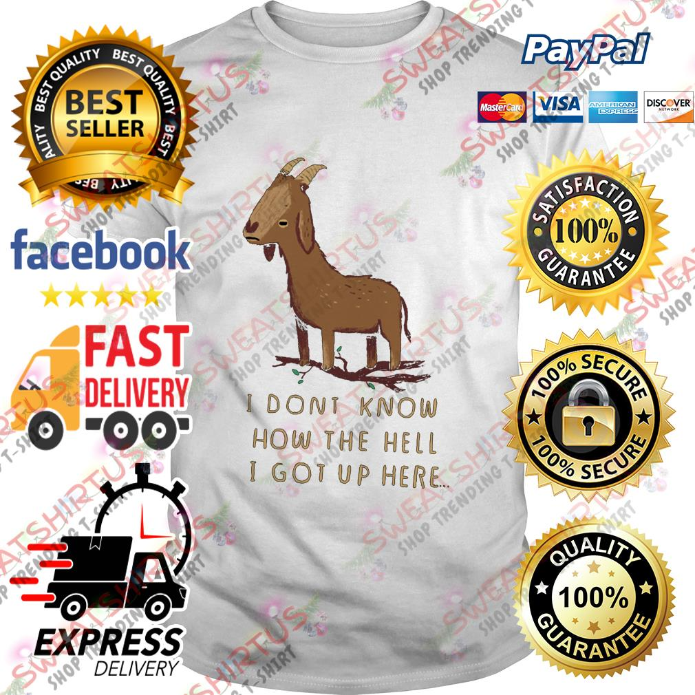 Goat I dont know how the hell I got up here shirt