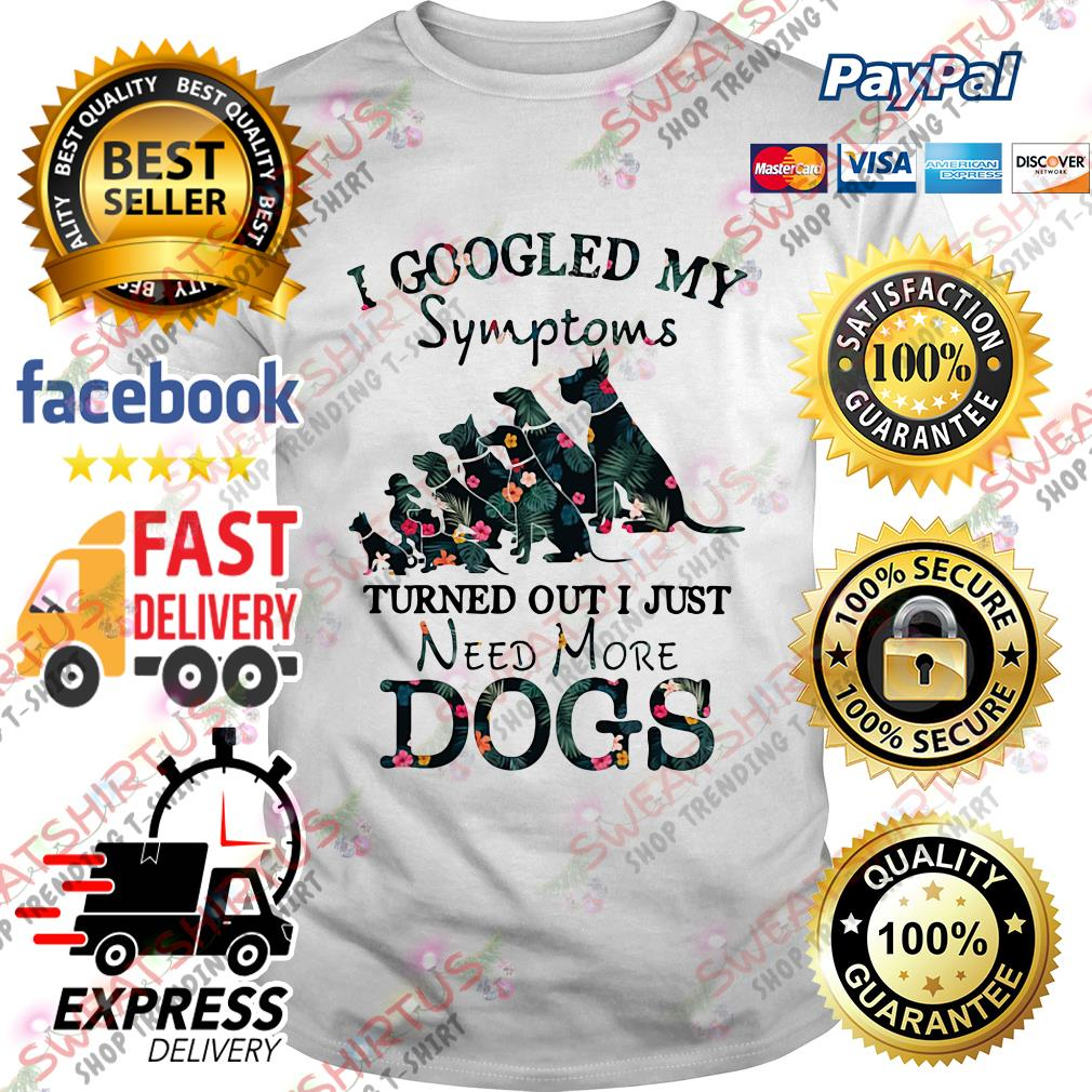 I googled my symptoms turned out I just need more dogs shirt