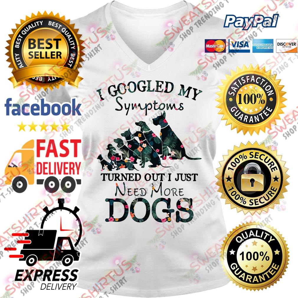 I googled my symptoms turned out I just need more dogs V-neck T-shirt
