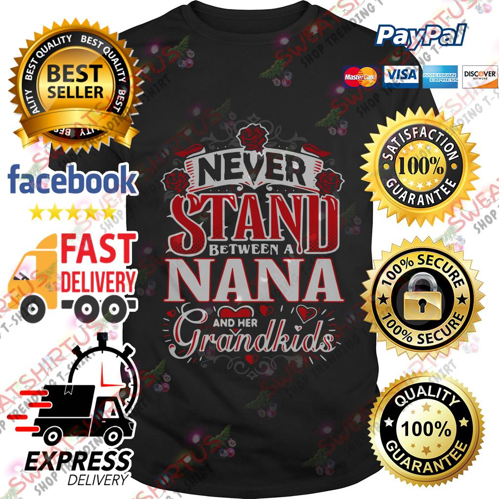 Never stand between a Nana and her grandkids shirt