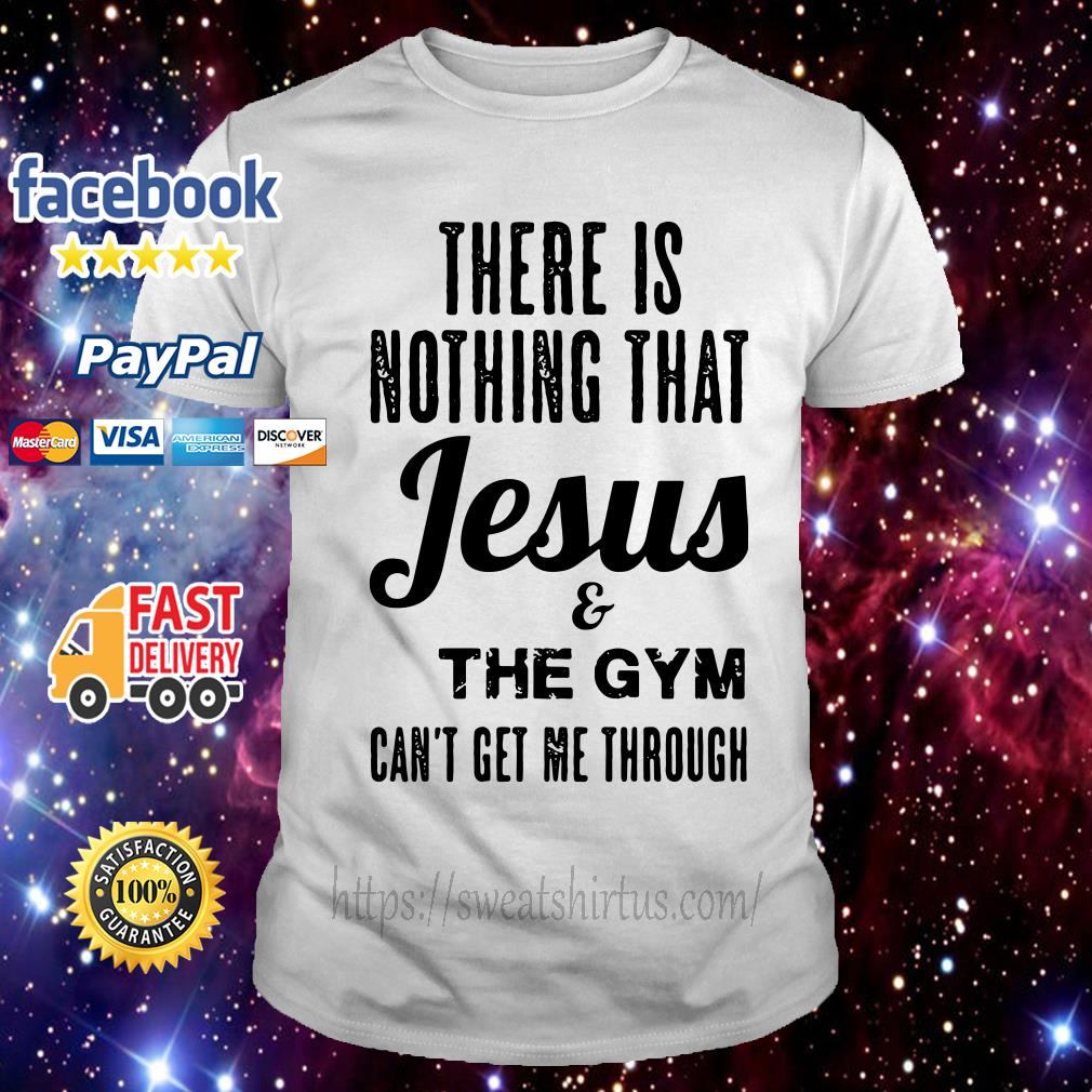 There is nothing that Jesus and the gym can't get me through shirt