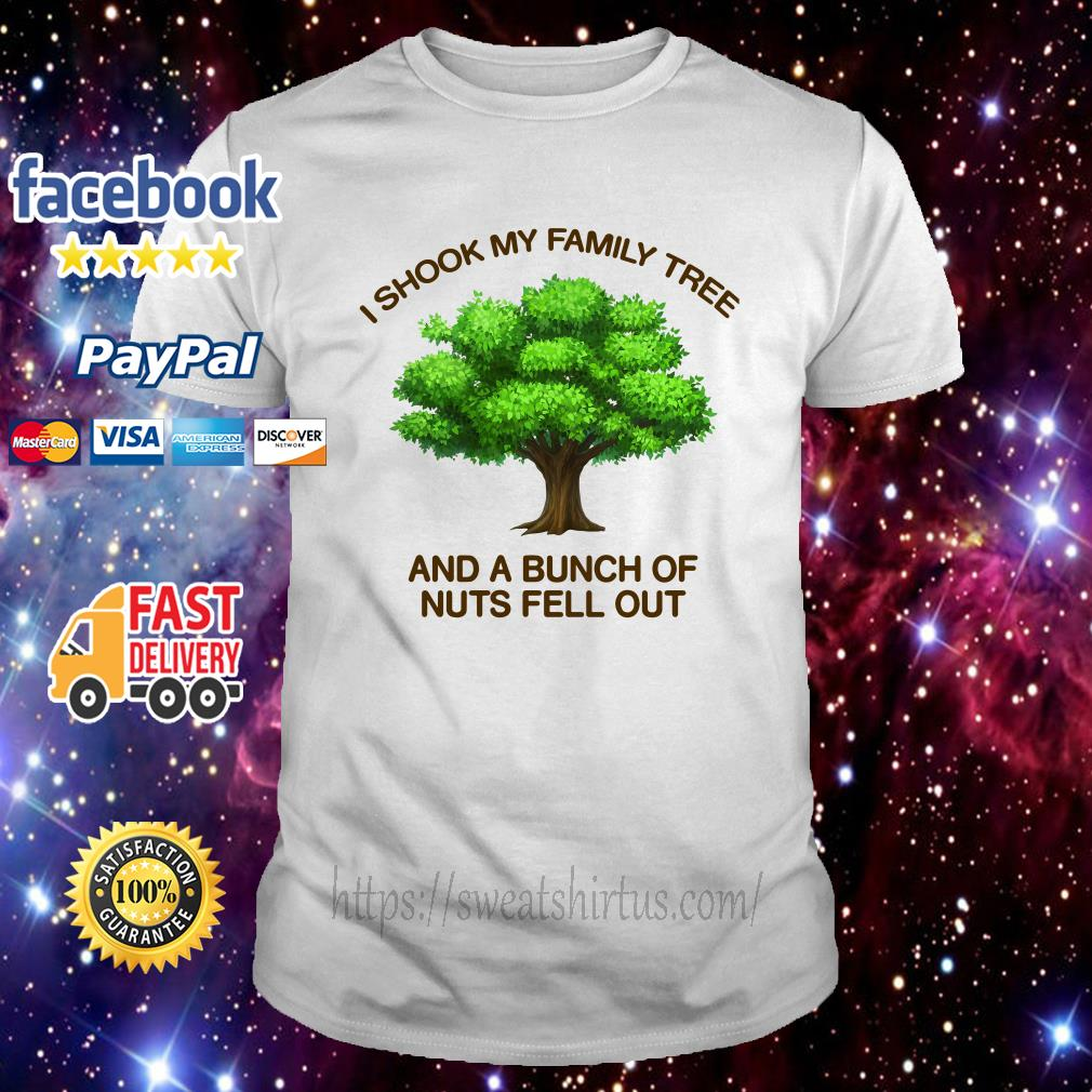 I shook my family tree and a bunch of nuts fell out shirt