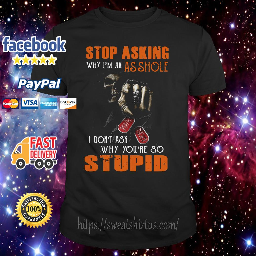 Skeleton Stop asking why I'm an asshole I don't ask why you're so stupid shirt