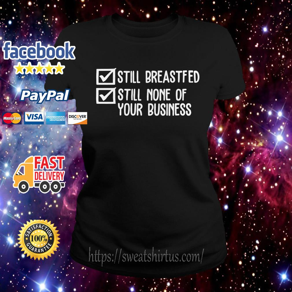 Still breastfed still none of your business Ladies Tee