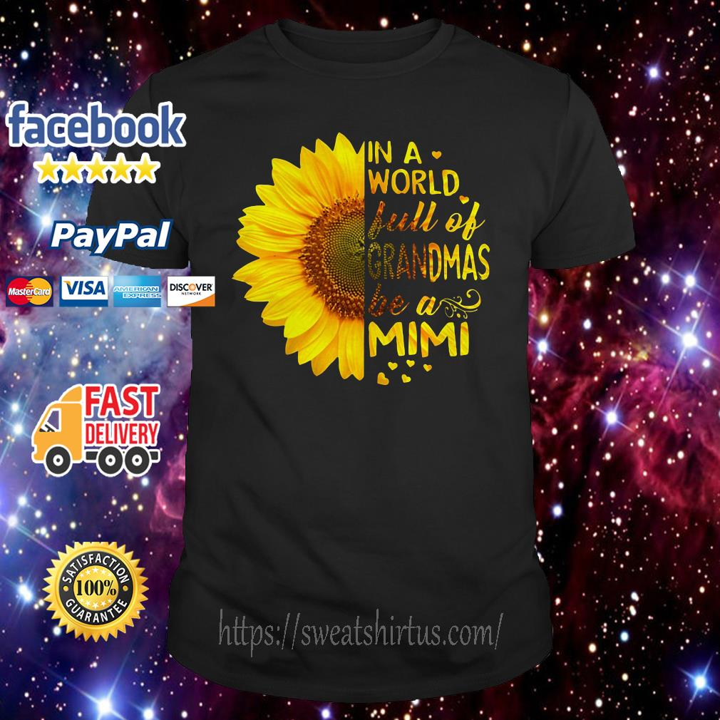 099749ac1 Sunflower In a world full of grandmas be a Mimi shirt, hoodie and ...