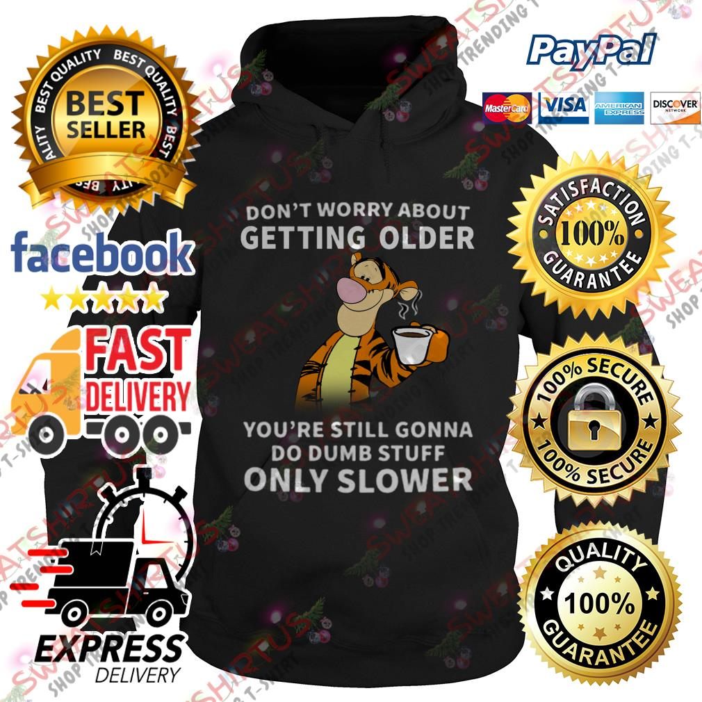 Tiger Don't worry about getting older you're still gonna do dumb stuff Hoodie