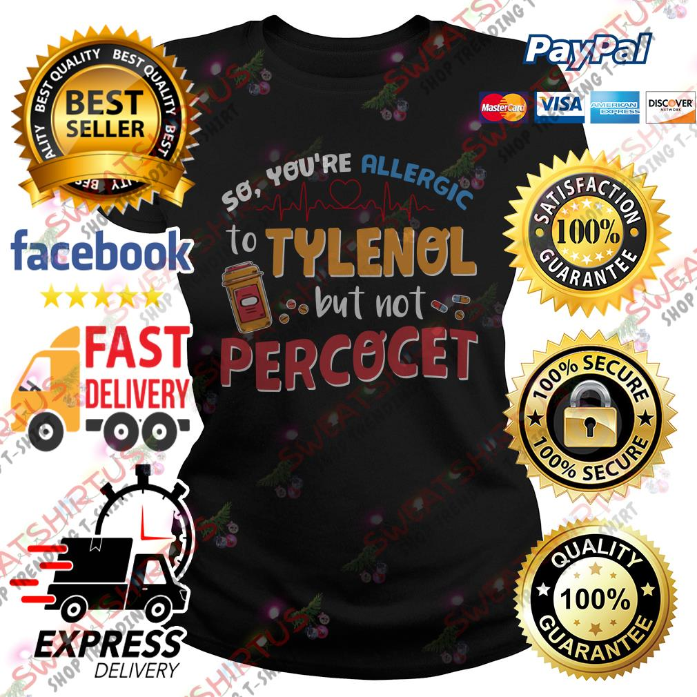 So you're allergic to Tylenol but not Percocet Ladies Tee