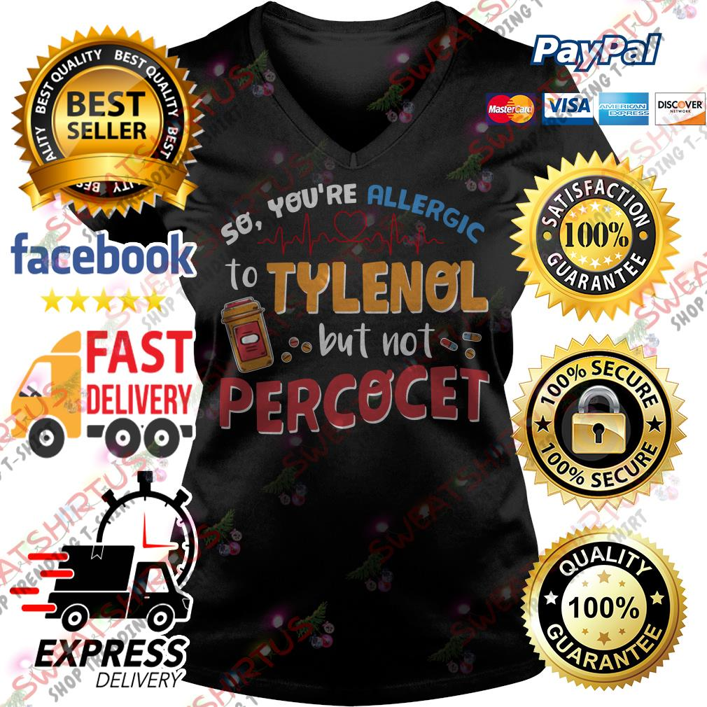 So you're allergic to Tylenol but not Percocet V-neck T-shirt