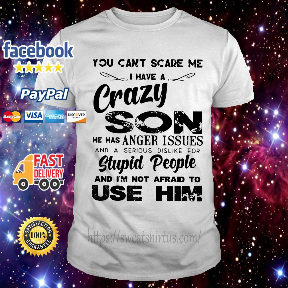 You can't scare me I have a crazy son he has anger issues shirt