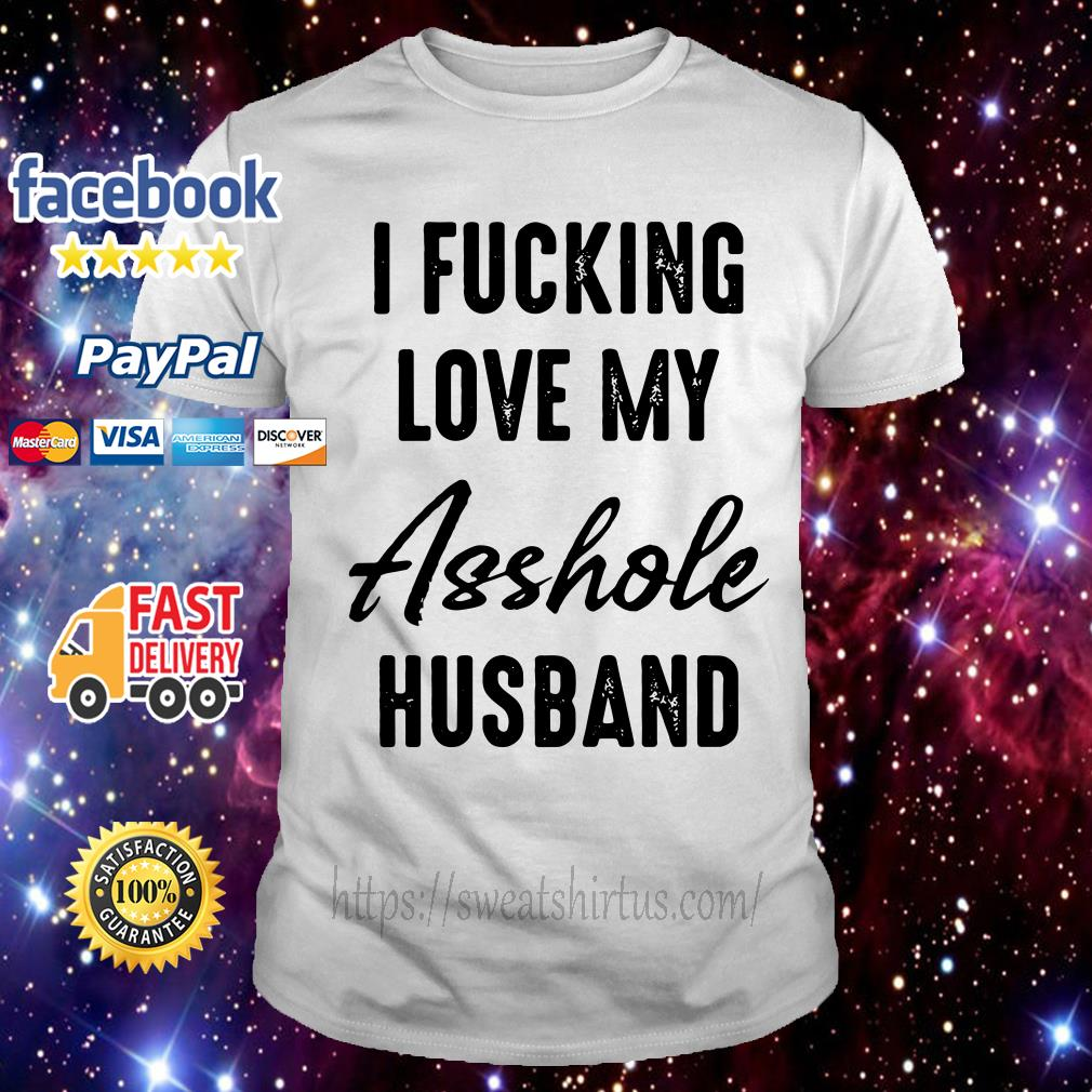 I fucking love my asshole husband shirt