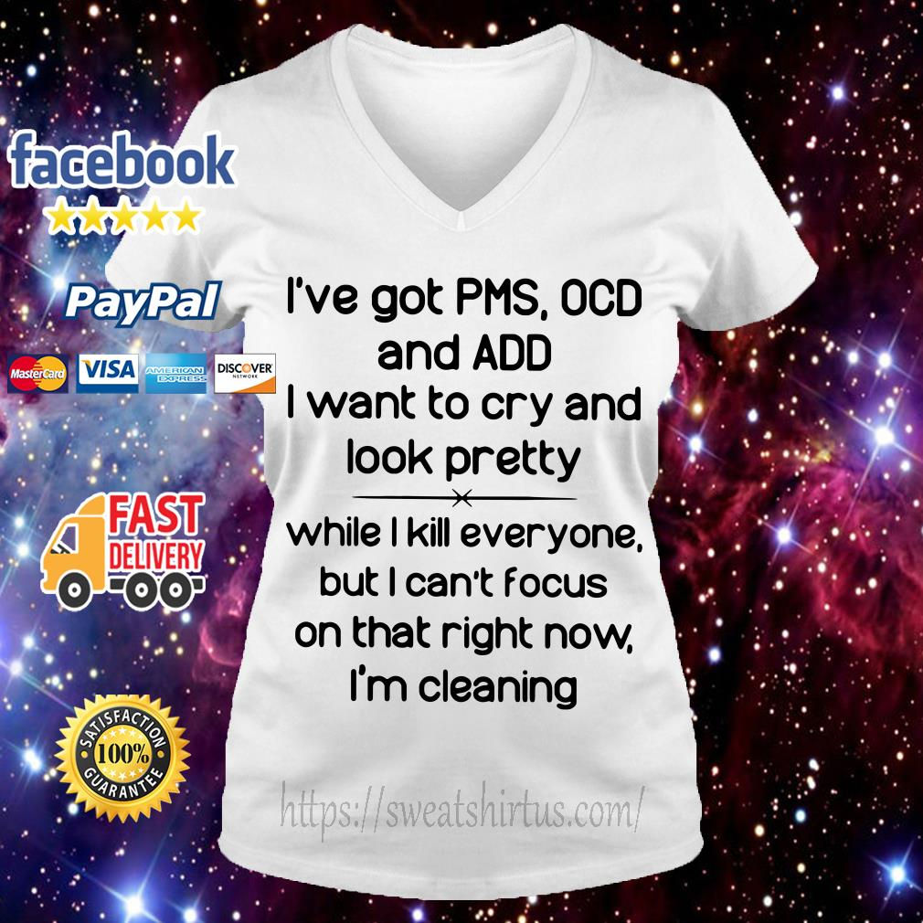 I've got PMS OCD and ADD I want to cry and look pretty while I kill everyone V-neck T-shirt