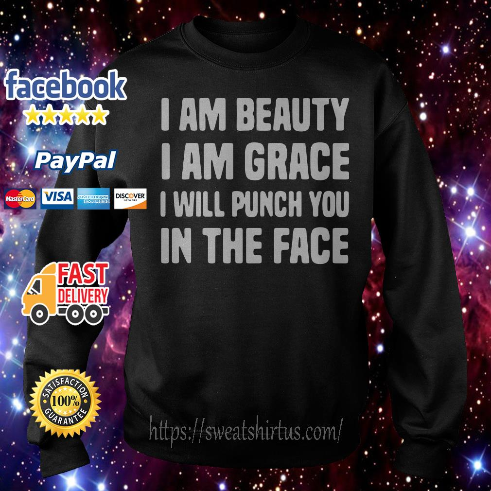 I am beauty I am grace I will punch you in the face Sweater
