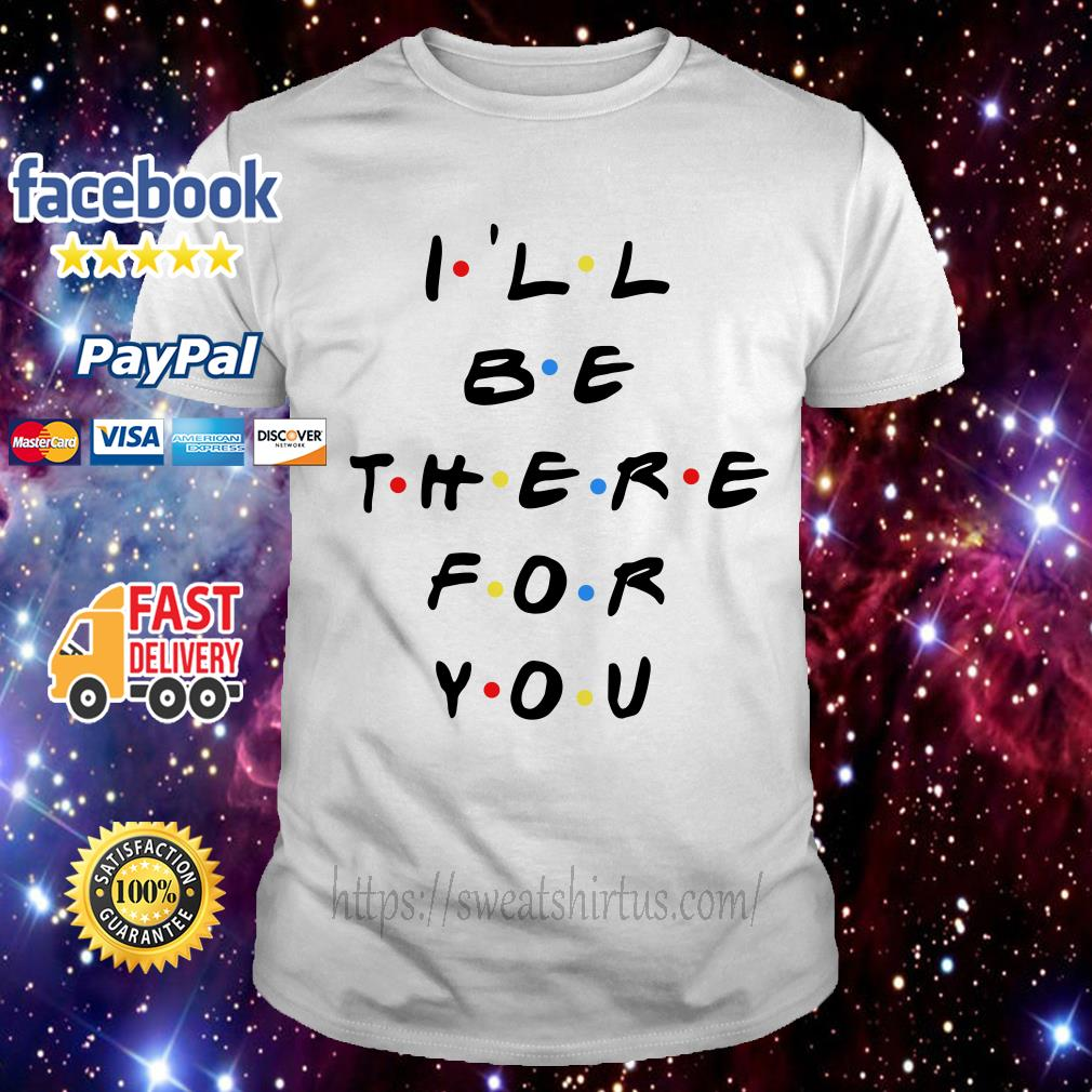 Friends I'll be there for you shirt