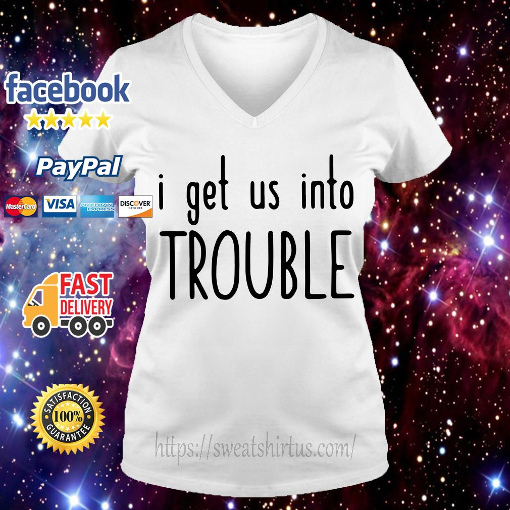 I get us out of trouble V-neck T-shirt